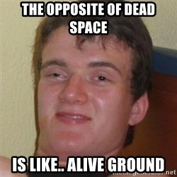 Stoner Guy - the opposite of dead space is like.. alive ground