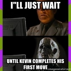 "ill just wait here - I""ll just wait until kevin completes his first move"