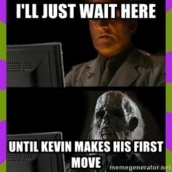 ill just wait here - i'll just wait here until kevin makes his first move
