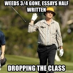 Fuck It Bill Murray - Weeds 3/4 gone, essays half written Dropping the class