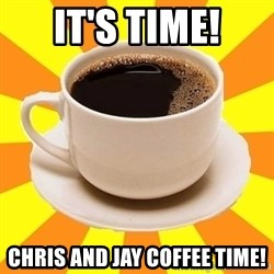 Cup of coffee - It's time! Chris and Jay Coffee Time!
