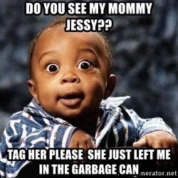 tfdghfdghgfdhfdhgfdgh - DO YOU SEE MY MOMMY JESSY?? TAG HER PLEASE  SHE JUST LEFT ME IN THE GARBAGE CAN