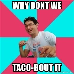 bad joke deivid - why dont we  taco-bout it