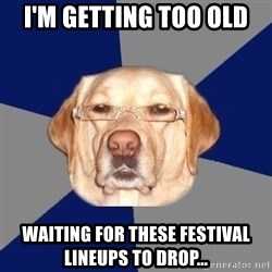 Racist Dawg - I'm getting too old Waiting for these festival lineups to drop...