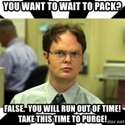 Dwight from the Office - You want TO wait to pack? false.  you will run out of time!  Take this time to purge!