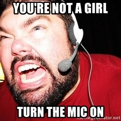 Angry Gamer - You're not a girl  Turn the mic on
