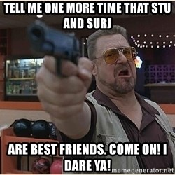 WalterGun - Tell me One More Time That Stu And surj Are BEST Friends. Come on! I Dare Ya!