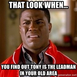 Kevin hart too - that look when... you find out Tony is the leadman in your old area