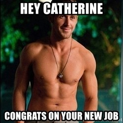 ryan gosling overr - hey catherine congrats on your new job