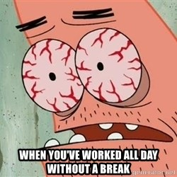 Patrick -  when you've worked all day without a break