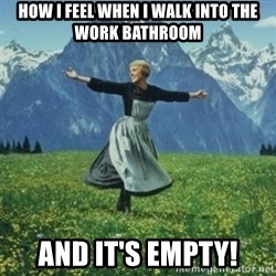 sound of music - How I Feel When I walk into the WOrk Bathroom And it's empty!
