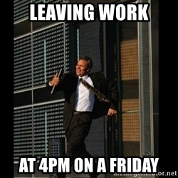 HAHA TIME FOR GUY - leaving work  at 4pm on a friday