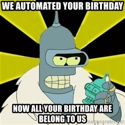Bender IMHO - We Automated your Birthday now all your birthday are belong to us