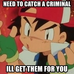 Y U NO ASH - Need to catch a criminal ill get them for you