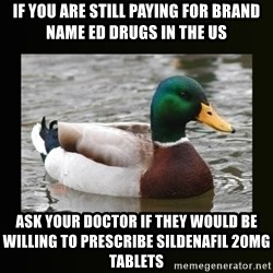 good advice duck - If you are still paying for brand name ED drugs in the US  Ask your doctor if they would be willing to prescribe sildenafil 20mg tablets