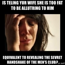 todays problem crying woman - is teling yur wife she is too fat to be allutring to him equivalent to revealing the sevret handshake of the men's club?