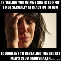 todays problem crying woman - is telling yur wifwe she is too fat to be secually attractive to him equivalent to revealing the secret men's club handshake?