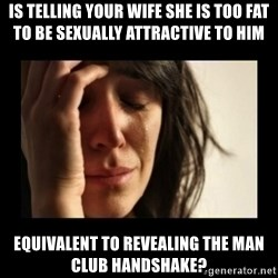 todays problem crying woman - is telling your wife she is too fat to be sexually attractive to him equivalent to revealing the man club handshake?
