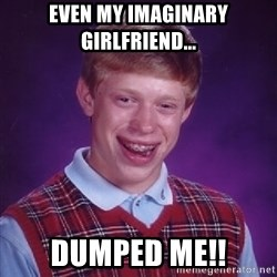 Bad Luck Brian - even my imaginary girlfriend... DUMPED ME!!