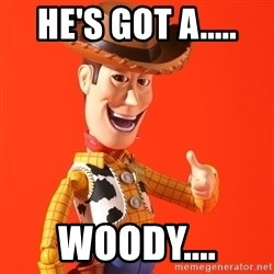 Perv Woody - He's got a..... woody....