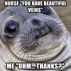 "Awkward Moment Seal - Nurse ""you have beautiful veins"" me ""Uhm... thanks?"""