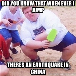 American Fat Kid - Did you know that when ever I jump Theres an earthquake in china