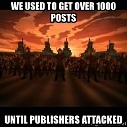 until the fire nation attacked. - we used to get over 1000 posts until publishers attacked