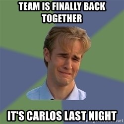Sad Face Guy - Team is finally back together  It's Carlos last night
