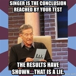 maury povich lol - Singer is the conclusion reached by your test The results have shown....that is a lie.