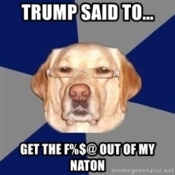 Racist Dawg - Trump said to... Get the F%$@ out of my Naton