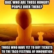 The Lion King - dad, who are those hungry people over there? those who have yet to buy tickets to the taco festival of innovation
