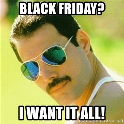 typical Queen Fan - Black friday? I want it all!