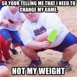 American Fat Kid - sO YOUR TELLING ME THAT I NEED TO CHANGE MY GAME, NOT MY WEIGHT