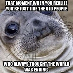 Awkward Moment Seal - that moment when you realize you're just like the old people who always thought the world was ending.