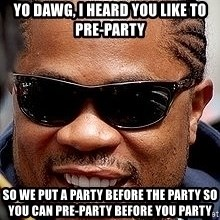 Xzibit - Yo Dawg, I heard you like to pre-party So we put a party before the party so you can Pre-party before you party