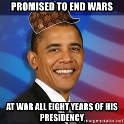 Scumbag Obama - promised to end wars at war all eight years of his presidency