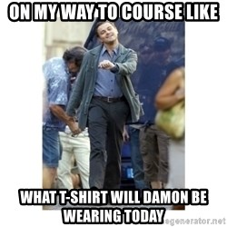 Leonardo DiCaprio Walking - on my way to course like WHAT T-SHIRT WILL DAMON BE WEARING TODAY