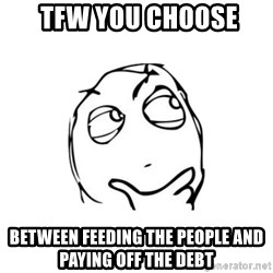 thinking guy -  tfw you choose between feeding the people and paying off the debt