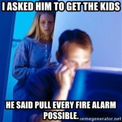 Redditors Wife - I asked Him to get the kids He said Pull every fire alarm possibLe.
