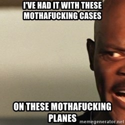 Snakes on a plane Samuel L Jackson - I've had it with these mothafucking cases on these mothafucking planes