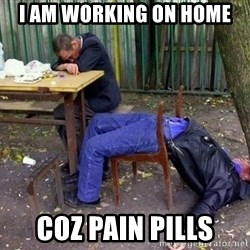 drunk - I am working on home coz pain pills