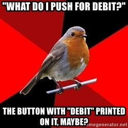 """Retail Robin - """"what do i push for debit?"""" the button with """"Debit"""" printed on it, maybe?"""