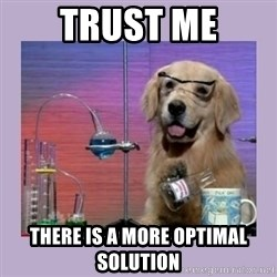 Dog Scientist - Trust me There is a more optimal solution