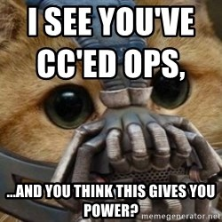 bane cat - I see you've CC'ed Ops,                             ...And you think this gives you power?