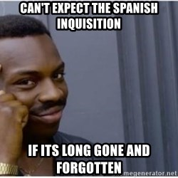 I'm a fucking genius - can't expect the spanish inquisition if its long gone and forgotten