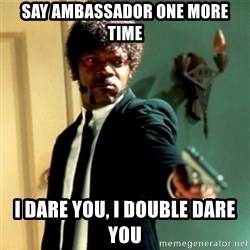 Jules Say What Again - say ambassador one more time I dare you, I double dare you