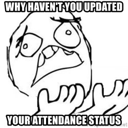 WHY SUFFERING GUY - why haven't you updated your attendance status