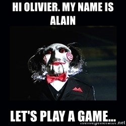 saw jigsaw meme - Hi Olivier. My name is Alain Let's play a game...