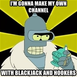 Bender IMHO - i'm gonna make my own channel with blackjack and hookers