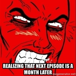 Rage Face -  REALIZING THAT NEXT EPISODE IS A MONTH LATER
